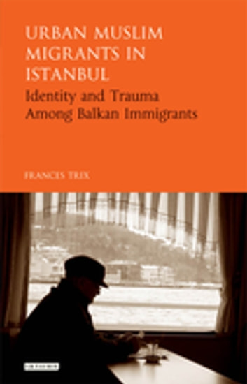 Urban Muslim Migrants in Istanbul - Identity and Trauma Among Balkan Immigrants ebook by Frances Trix