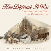 How Different It Was - Canadians at the Time of Confederation ebook by Michael J. Goodspeed