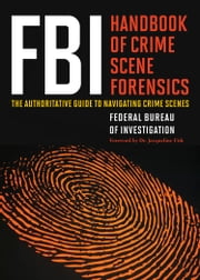 FBI Handbook of Crime Scene Forensics - The Authoritative Guide to Navigating Crime Scenes ebook by Federal Bureau of Investigation Federal Bureau of Investigation,Jacqueline Fish