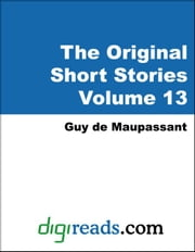The Original Short Stories of Guy de Maupassant Volume 13 ebook by Maupassant, Guy de