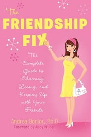 The Friendship Fix - The Complete Guide to Choosing, Losing, and Keeping Up with Your Friends ebook by Andrea Bonior