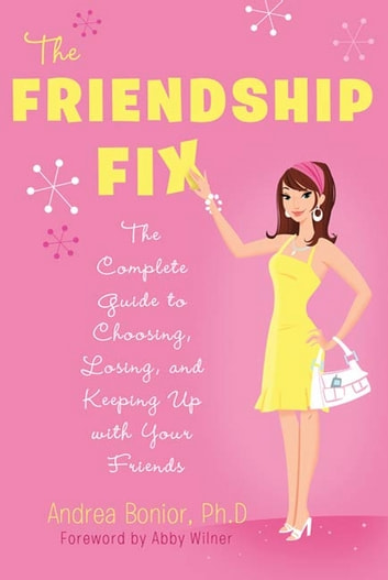 The Friendship Fix - The Complete Guide to Choosing, Losing, and Keeping Up with Your Friends ebook by Andrea Bonior, Ph.D.