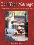Thai Yoga Massage - A Dynamic Therapy for Physical Well-Being and Spiritual Energy ebook by Kam Thye Chow