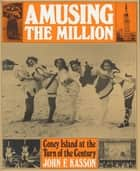 Amusing the Million - Coney Island at the Turn of the Century ebook by John F. Kasson