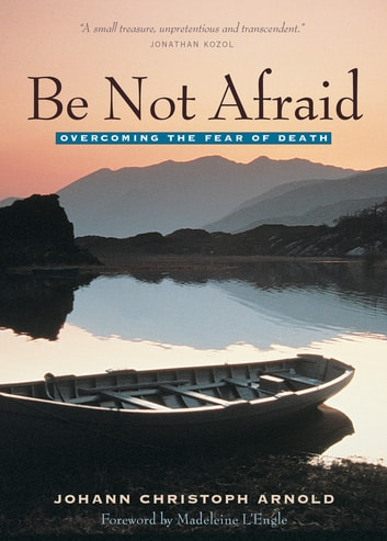 Be Not Afraid - Overcoming the Fear of Death ebook by Johann Christoph Arnold