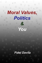 Moral Values, Politics and You: The Tribal Nature of All Politics ebook by Fidel Davila