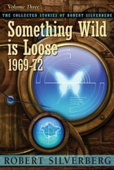 Something Wild is Loose: The Collected Stories of Robert Silverberg, Volume Three ebook by Robert Silverberg