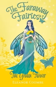 The Golden Flower - The Faraway Fairies: Book Ten ebook by Eleanor Coombe,Andrew Smith