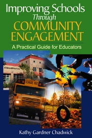 Improving Schools Through Community Engagement - A Practical Guide for Educators ebook by Dr. Kathy Gardner Chadwick Thomforde