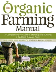 The Organic Farming Manual - A Comprehensive Guide to Starting and Running a Certified Organic Farm ebook by Ann Larkin Hansen