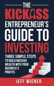 The Kickass Entreprenuer's Guide To Investing: ebook by Jeff Wiener