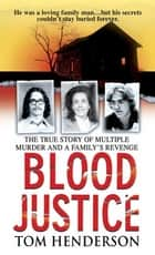 Blood Justice - The True Story of Multiple Murder and a Family's Revenge ebook by Tom Henderson