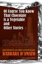 Of Course You Know That Chocolate is a Vegetable and Other Stories ebook by Barbara D'Amato