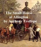 The Small House at Allington, Fifth of the Barsetshire Novels ebook by Anthony Trollope
