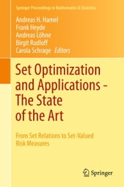 Set Optimization and Applications - The State of the Art - From Set Relations to Set-Valued Risk Measures ebook by Andreas H. Hamel,Frank Heyde,Andreas Löhne,Birgit Rudloff,Carola Schrage