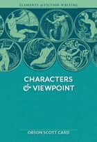 Elements of Fiction Writing - Characters & Viewpoint: Proven advice and timeless techniques for creating compelling characters by an award-winning author - Proven advice and timeless techniques for creating compelling characters by an award-winning author ebook by Orson Scott Card