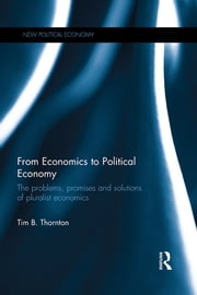 From Economics to Political Economy - The problems, promises and solutions of pluralist economics ebook by Tim B. Thornton