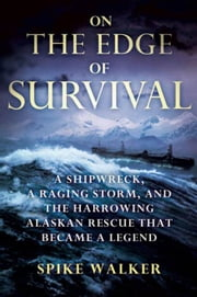 On the Edge of Survival - A Shipwreck, a Raging Storm, and the Harrowing Alaskan Rescue That Became a Legend ebook by Spike Walker