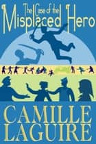 The Case of the Misplaced Hero ebook by Camille LaGuire