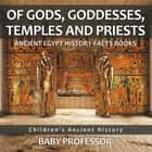 Of Gods, Goddesses, Temples and Priests - Ancient Egypt History Facts Books | Children's Ancient History ebook by Baby Professor