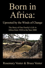 Born in Africa: Uprooted by the Winds of Change - The Story of One Family's Life in Africa from 1928 to the Year 2000 ebook by Rosemary Venter & Bruce Venter