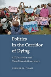 Politics in the Corridor of Dying - AIDS Activism and Global Health Governance ebook by Jennifer Chan