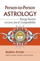 Person-to-Person Astrology - Energy Factors in Love, Sex and Compatibility ebook by Stephen Arroyo