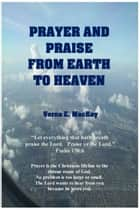 Prayer And Praise From Earth To Heaven ebook by Verna E. MacKay