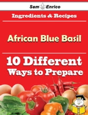10 Ways to Use African Blue Basil (Recipe Book) ebook by Ilene Dillard,Sam Enrico