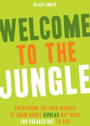 Welcome to the Jungle: Everything You Ever Wanted to Know about Bipolar but Were Too Freaked Out to Ask ebook by Hilary Smith