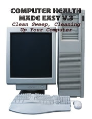 Computer Health Made Easy V.3 - Clean Sweep, Cleaning Up Your Computer ebook by M Osterhoudt