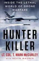 Hunter Killer - Inside the Lethal World of Drone Warfare eBook by T. Mark McCurley