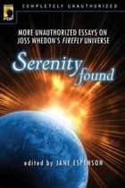 Serenity Found - More Unauthorized Essays on Joss Whedon's Firefly Universe ebook by Jane Espenson