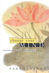 Change Your Mind: A Practical Guide to Buddhist Meditation ebook by Paramananda