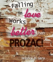Falling in Love Works Better than Prozac ebook by Jessica R Gera