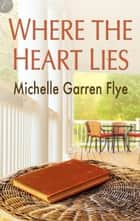 Where the Heart Lies ebook by Michelle Garren Flye