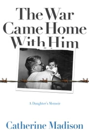 The War Came Home with Him - A Daughter's Memoir ebook by Catherine Madison