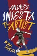 The Artist: Being Iniesta ebook by Andrés Iniesta