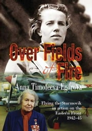 Over Fields of Fire:Flying the Sturmovik in Action on the Eastern Front 1942-45 - Flying the Sturmovik in Action on the Eastern Front 1942-45 ebook by Anna Timofeeva-Egorova