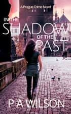 In The Shadow Of The Past - A Prague Crime Novel ebook by P A Wilson