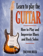 Learn to Play the Guitar: How to Play and Improvise Blues and Rock Solos ebook by Trevor Beck