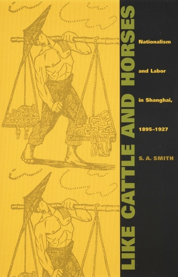 Like Cattle and Horses - Nationalism and Labor in Shanghai, 1895–1927 ebook by Andrew Gordon,Alexander Keyssar,Daniel James,S. A. Smith