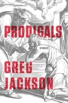 Prodigals - Stories ebook by Greg Jackson