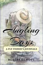 Angling Days - A Fly Fisher's Journals ebook by Robert DeMott