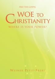 Woe to Christianity - Where Is Your Power? ebook by Wesner Petit-Frere