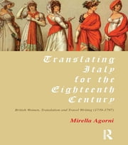Translating Italy for the Eighteenth Century - British Women, Translation and Travel Writing (1739-1797) ebook by Mirella Agorni