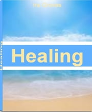 Healing - The Best Guide For Emotional Healing, Brain Health, Hidden Self, Alternative Healing and More ebook by Ira Groves