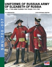 Uniforms of Russian army of Elizabeth of Russia Vol. 1 - Under the reign of Elizabeth Petrovna from 1741 to 1761 and Peter III from 1762 ebook by Luca Stefano Cristini, Aleksandr Vasilevich Viskovatov