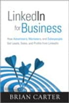 LinkedIn for Business: How Advertisers, Marketers and Salespeople Get Leads, Sales and Profits from LinkedIn ebook by Brian Carter