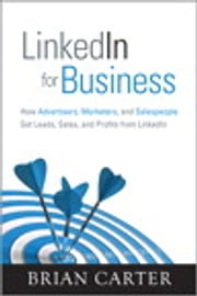 LinkedIn for Business: How Advertisers, Marketers and Salespeople Get Leads, Sales and Profits from LinkedIn - How Advertisers, Marketers and Salespeople Get Leads, Sales and Profits from LinkedIn ebook by Brian Carter